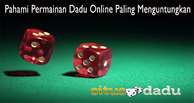 Pahami Permainan Dadu Online Paling Menguntungkan